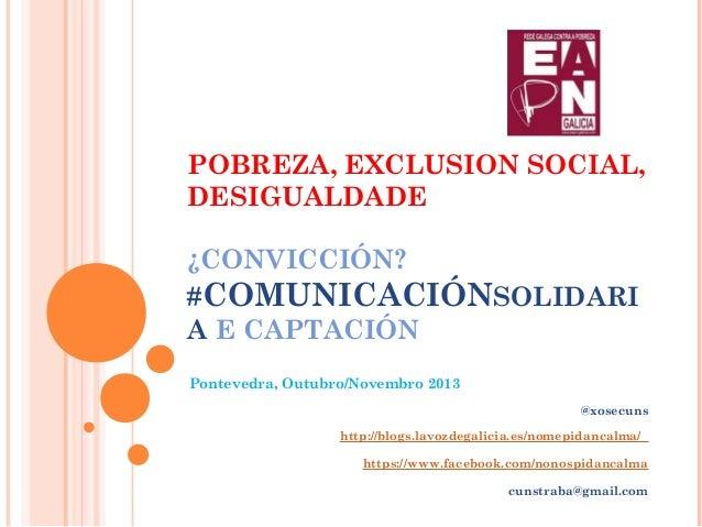 POBREZA, EXCLUSION SOCIAL, DESIGUALDADE ¿CONVICCIÓN? #COMUNICACIÓNSOLIDARI A E CAPTACIÓN Pontevedra, Outubro/Novembro 2013...