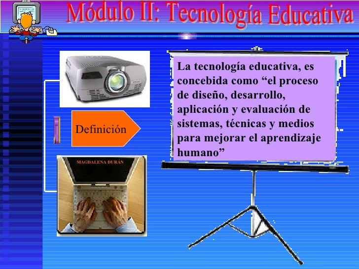 """Módulo II: Tecnología Educativa Definición La tecnología educativa, es concebida como """"el proceso de diseño, desarrollo, a..."""
