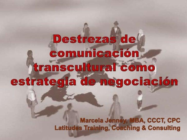 Destrezas de comunicación transcultural como estrategia de negociación<br /> Marcela Jenney, MBA, CCCT, CPC<br />Latitudes...