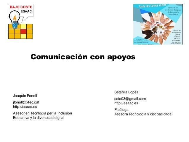 Comunicación con apoyos Joaquin Fonoll jfonoll@xtec.cat http://esaac.es Asesor en Tecnlogía per la Inclusión Educativa y l...