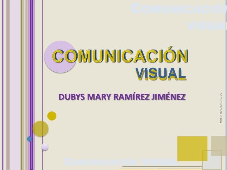 COMUNICACIÓN                              VISUAL                   VISUAL DUBYS MARY RAMÍREZ JIMÉNEZ                      ...