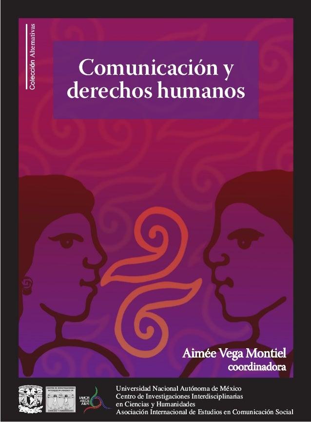 Colección Alternativas  Comunicación y derechos humanos  Aimée Vega Montiel coordinadora  Universidad Nacional Autónoma de...