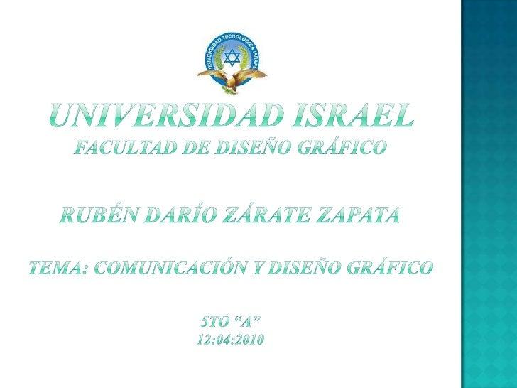 """UNIVERSIDAD ISRAEL       FACULTAD DE DISEÑO GRÁFICORUBÉN DARÍO ZÁRATE ZAPATATema: comunicación y diseño gráfico5to """"A""""12:0..."""