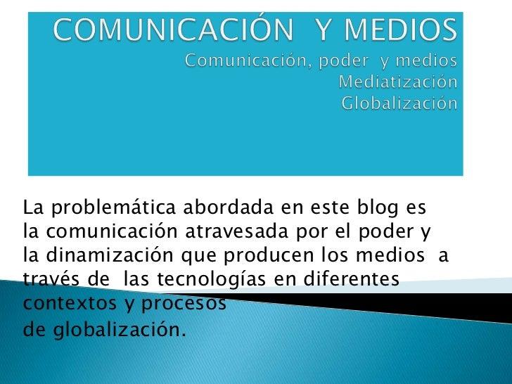 COMUNICACIÓN  Y MEDIOSComunicación, poder  y mediosMediatizaciónGlobalización<br />La problemática abordada en este blog e...