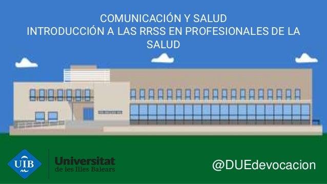 COMUNICACIÓN Y SALUD INTRODUCCIÓN A LAS RRSS EN PROFESIONALES DE LA SALUD @DUEdevocacion