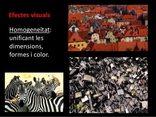 Efectes visuals  Homogeneïtat:  unificant les  dimensions,  formes i color.