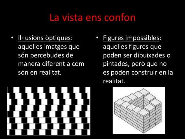 La vista ens confon  • Il·lusions òptiques:  aquelles imatges que  són percebudes de  manera diferent a com  són en realit...