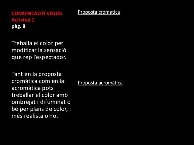 COMUNICACIÓ VISUAL  Activitat 1  pàg. 8  Treballa el color per  modificar la sensació  que rep l'espectador.  Tant en la p...