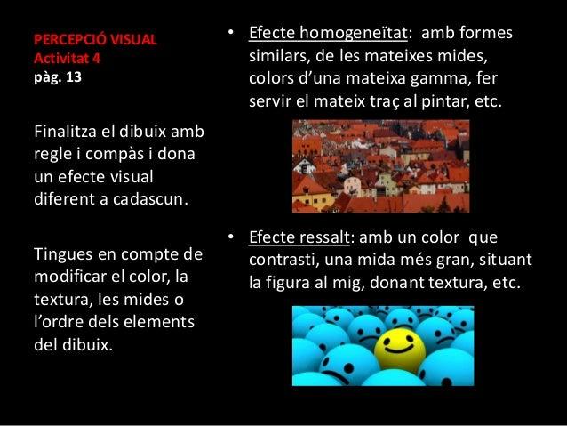 PERCEPCIÓ VISUAL  Activitat 4  pàg. 13  • Efecte homogeneïtat: amb formes  similars, de les mateixes mides,  colors d'una ...