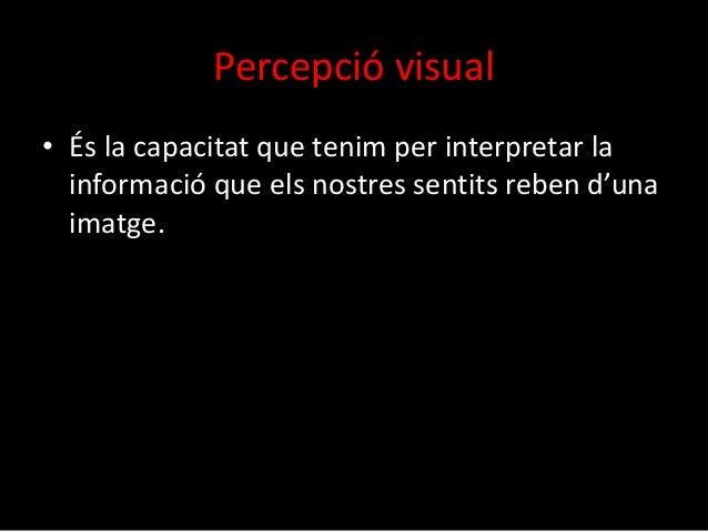 Percepció visual  • És la capacitat que tenim per interpretar la  informació que els nostres sentits reben d'una  imatge.