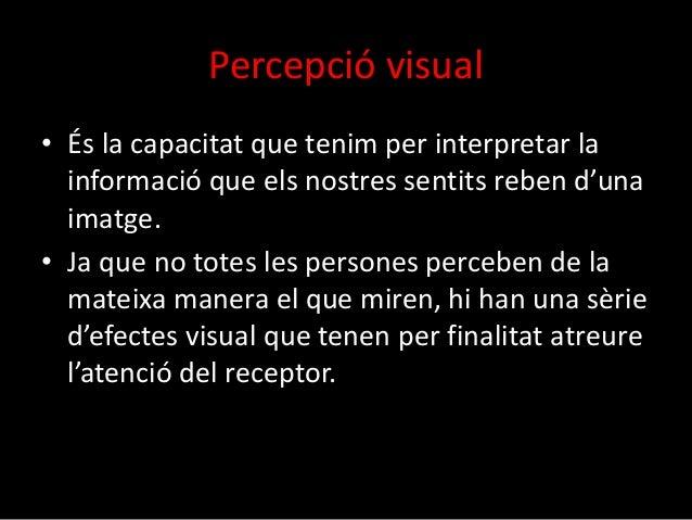 Percepció visual  • És la capacitat que tenim per interpretar la  informació que els nostres sentits reben d'una  imatge. ...