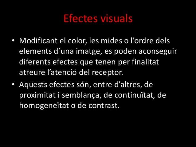 Efectes visuals  • Modificant el color, les mides o l'ordre dels  elements d'una imatge, es poden aconseguir  diferents ef...