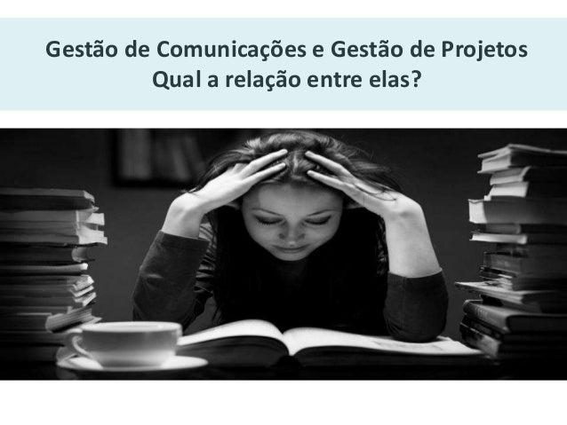 Gestão de Comunicações e Gestão de Projetos  Qual a relação entre elas?