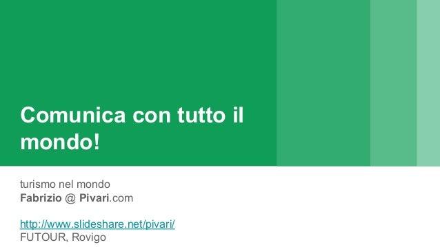Comunica con tutto il mondo! turismo nel mondo Fabrizio @ Pivari.com http://www.slideshare.net/pivari/ FUTOUR, Rovigo