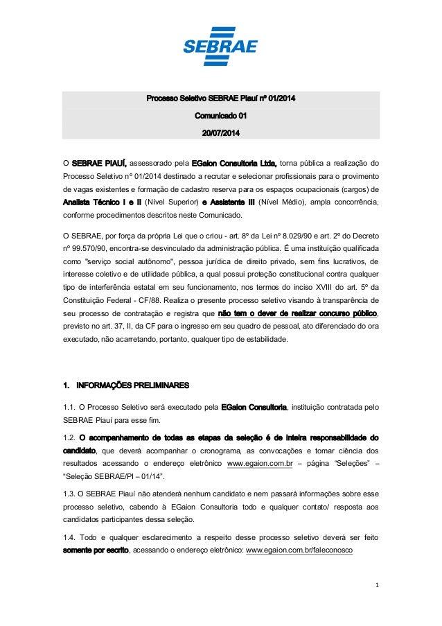 1 Processo Seletivo SEBRAE Piauí nº 01/2014 Comunicado 01 20/07/2014 O SEBRAE PIAUÍ, assessorado pela EGaion Consultoria L...