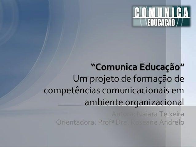 """Autora: Naiara Teixeira Orientadora: Profª Dra. Roseane Andrelo """"Comunica Educação"""" Um projeto de formação de competências..."""