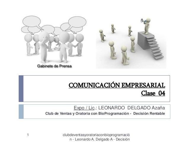 COMUNICACIÓN EMPRESARIAL Clase 04 1 clubdeventasyoratoriaconbioprogramació n - Leonardo A. Delgado A - Decisión Expo / Lic...