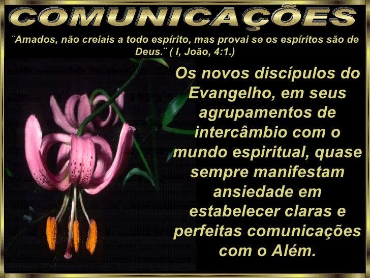 COMUNICAÇÕES ¨ Amados, não creiais a todo espírito, mas provai se os espíritos são de Deus.¨ ( I, João, 4:1.) Os novos dis...