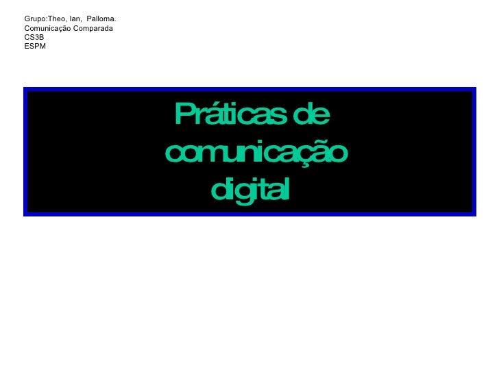 Práticas de  comunicação digital Grupo:Theo, Ian,  Palloma. Comunicação Comparada CS3B ESPM