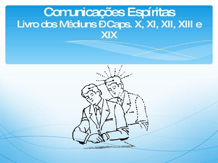 Comunicações Espíritas Livro dos Médiuns – Caps. X, XI, XII, XIII e XIX