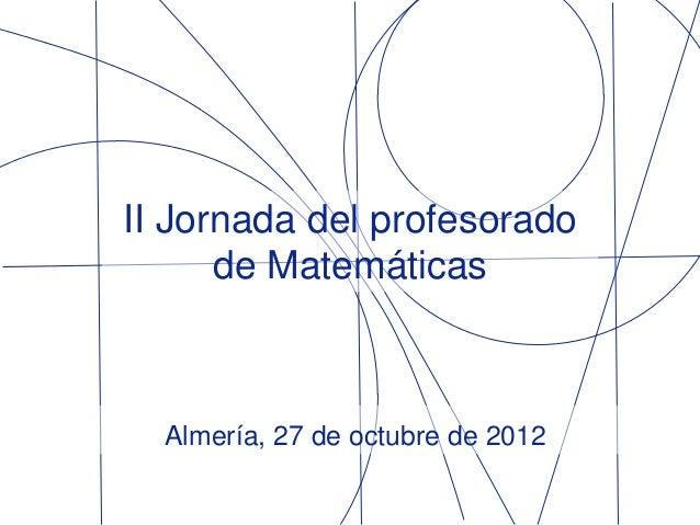 II Jornada del profesorado      de Matemáticas  Almería, 27 de octubre de 2012