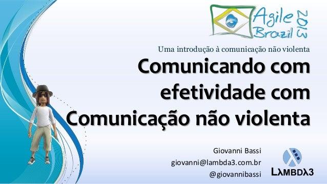 Comunicando com efetividade com Comunicação não violenta Uma introdução à comunicação não violenta Giovanni Bassi giovanni...