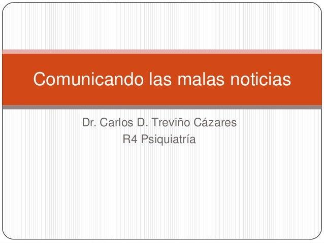 Comunicando las malas noticias     Dr. Carlos D. Treviño Cázares             R4 Psiquiatría