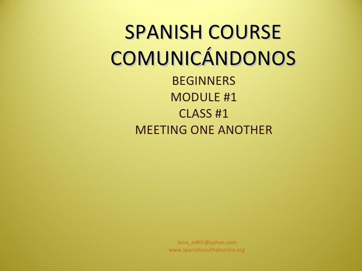 SPANISH COURSE COMUNICÁNDONOS BEGINNERS MODULE #1 CLASS #1 MEETING ONE ANOTHER [email_address] www.spanishsouthamerica.org