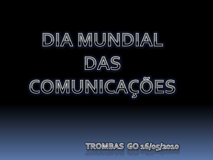 DIA MUNDIAL <br />DAS <br />COMUNICAÇÕES <br />TROMBAS  GO 16/05/2010<br />
