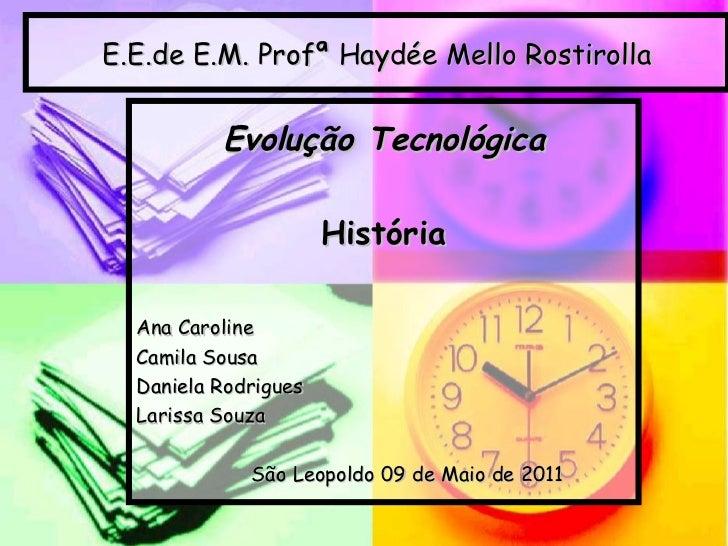 E.E.de E.M. Profª Haydée Mello Rostirolla Evolução Tecnológica História Ana Caroline Camila Sousa Daniela Rodrigues Lariss...