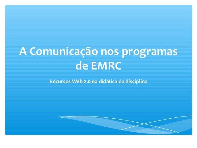 A Comunicação nos programas         de EMRC     Recursos Web 2.0 na didática da disciplina