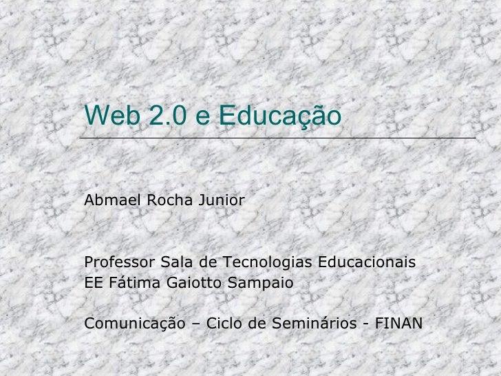 Web 2.0 e Educação Abmael Rocha Junior Professor Sala de Tecnologias Educacionais EE Fátima Gaiotto Sampaio Comunicação – ...