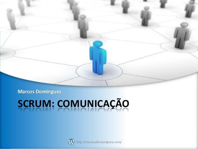 Marcos Domingues  SCRUM: COMUNICAÇÃO  http://marcosafd.wordpress.com/