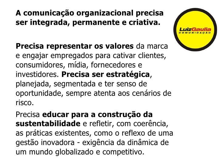 A comunicação organizacional precisaser integrada, permanente e criativa.Precisa representar os valores da marcae engajar ...