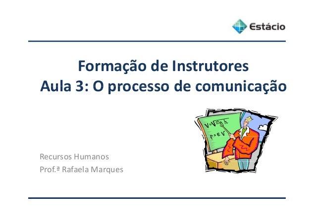 F ã d IFormaçãodeInstrutores Aula 3: O processo de comunicaçãoAula3:Oprocessodecomunicação RecursosHumanos Prof.ª...
