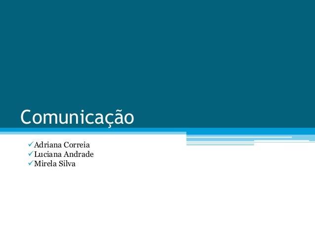 Comunicação  Adriana Correia  Luciana Andrade  Mirela Silva