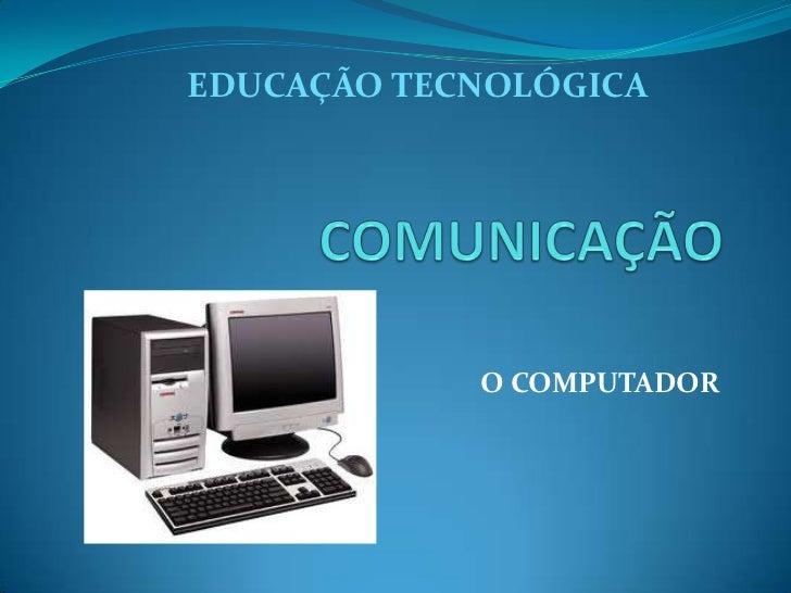 EDUCAÇÃO TECNOLÓGICA            O COMPUTADOR