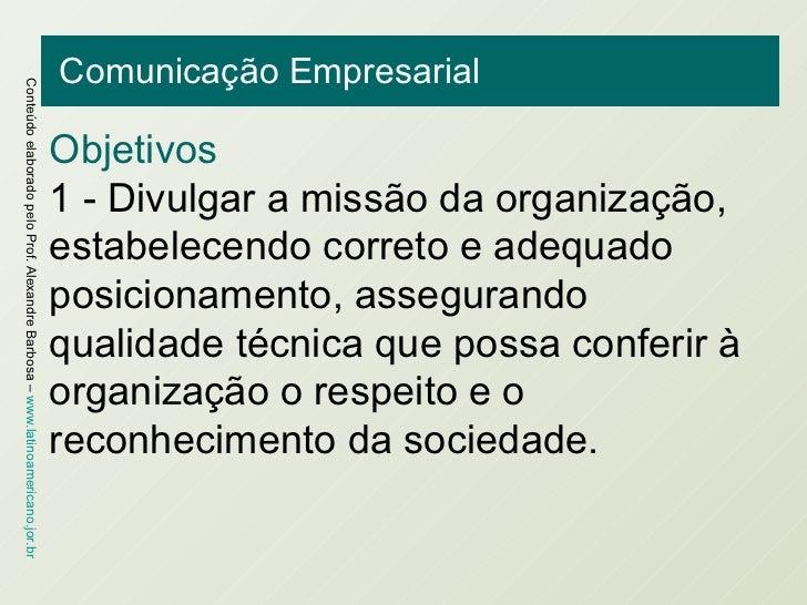 Comunicação Empresarial Objetivos 1 - Divulgar a missão da organização, estabelecendo correto e adequado posicionamento, a...