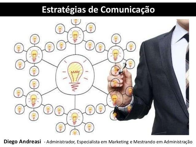 Estratégias de Comunicação Diego Andreasi - Administrador, Especialista em Marketing e Mestrando em Administração