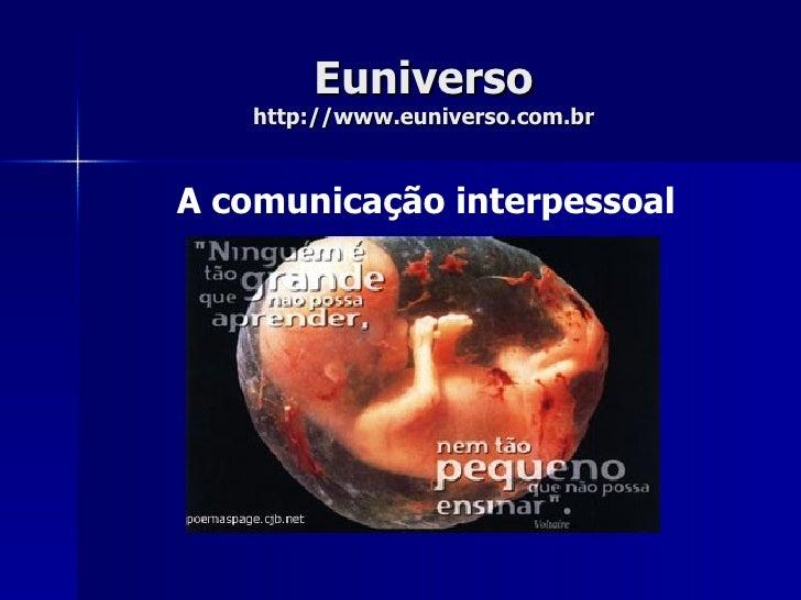Euniverso http://www.euniverso.com.br A comunicação interpessoal