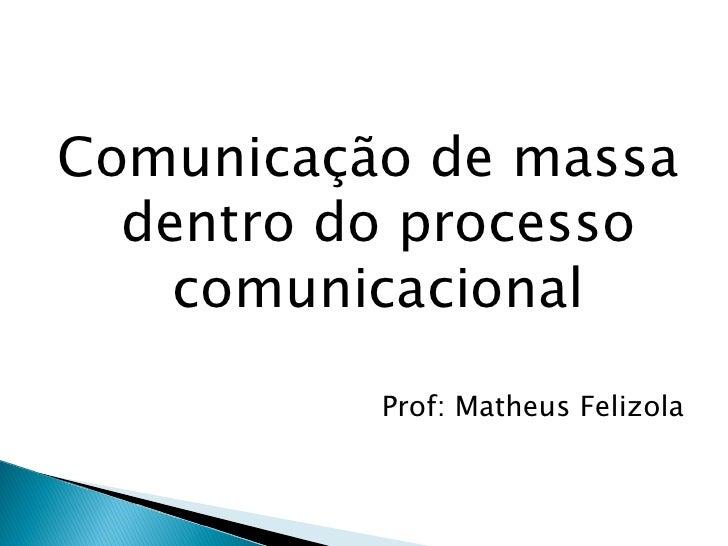 <ul><li>Comunicação de massa dentro do processo comunicacional </li></ul><ul><li>Prof: Matheus Felizola </li></ul>