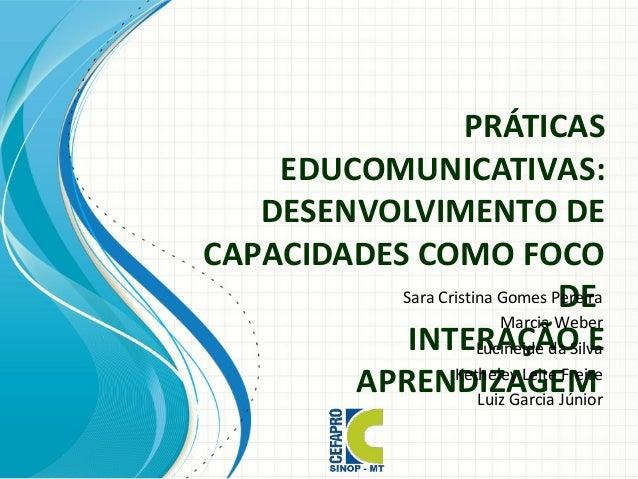 PRÁTICAS EDUCOMUNICATIVAS: DESENVOLVIMENTO DE CAPACIDADES COMO FOCO DE INTERAÇÃO E APRENDIZAGEM Sara Cristina Gomes Pereir...