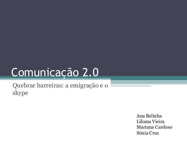 Comunicação 2.0Quebrar barreiras: a emigração e oskype                                     Ana Belinha                    ...
