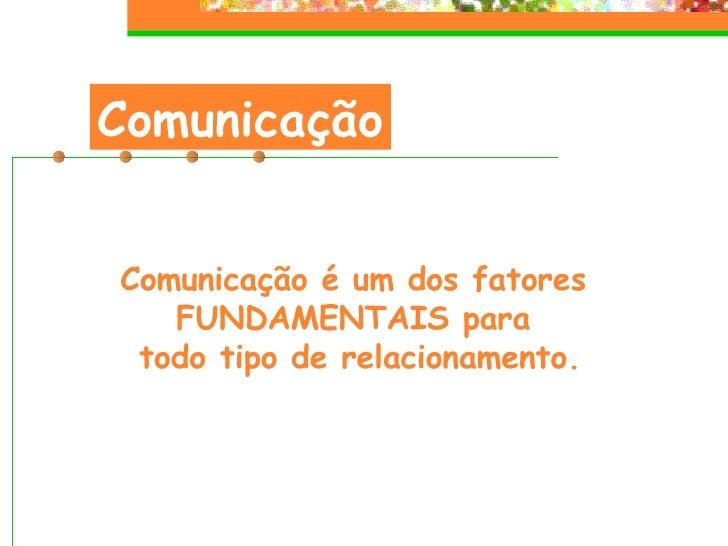 Comunicação Comunicação é um dos fatores  FUNDAMENTAIS para  todo tipo de relacionamento.