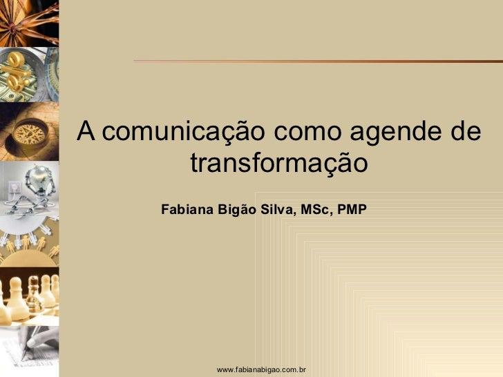 A comunicação como agende de transformação Fabiana Bigão Silva, MSc, PMP