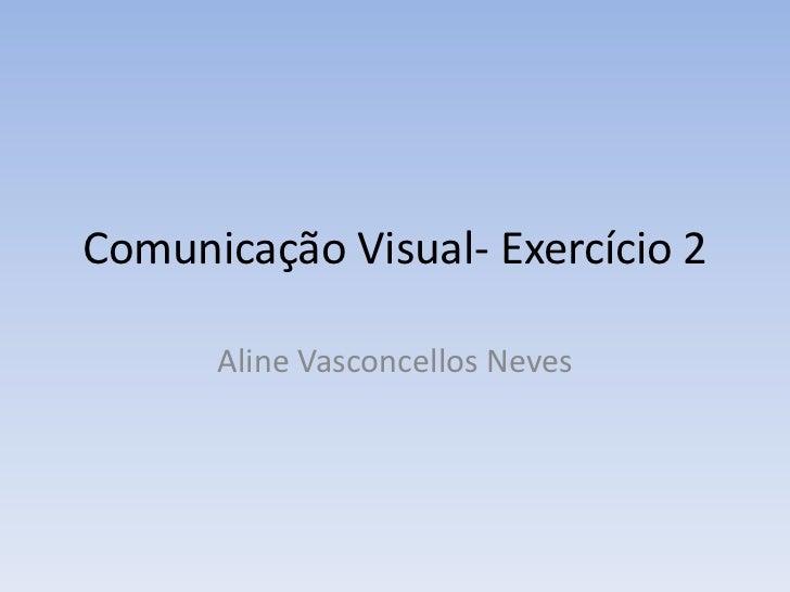 Comunicação Visual- Exercício 2      Aline Vasconcellos Neves