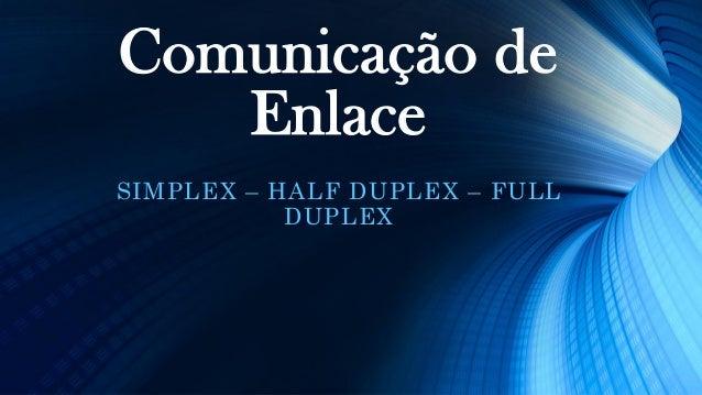 Comunicação de Enlace SIMPLEX – HALF DUPLEX – FULL DUPLEX
