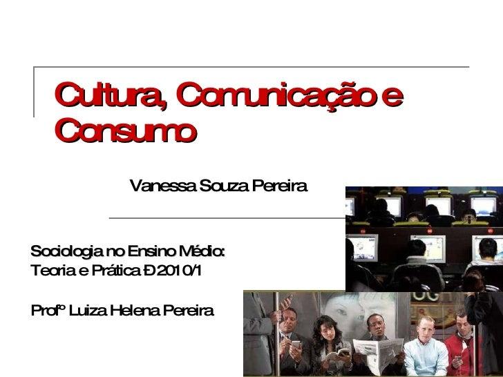 Cultura, Comunicação e Consumo Sociologia no Ensino Médio:  Teoria e Prática – 2010/1 Profº Luiza Helena Pereira   Vanessa...