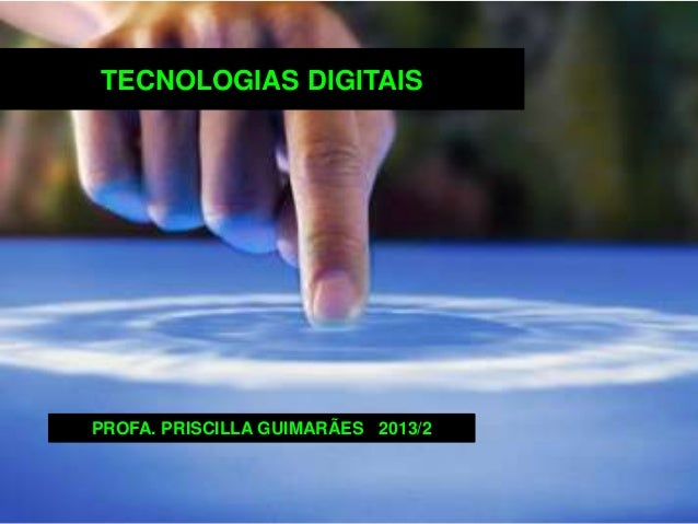 TECNOLOGIAS DIGITAIS PROFA. PRISCILLA GUIMARÃES 2013/2