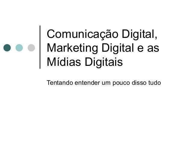 Comunicação Digital,Marketing Digital e asMídias DigitaisTentando entender um pouco disso tudo